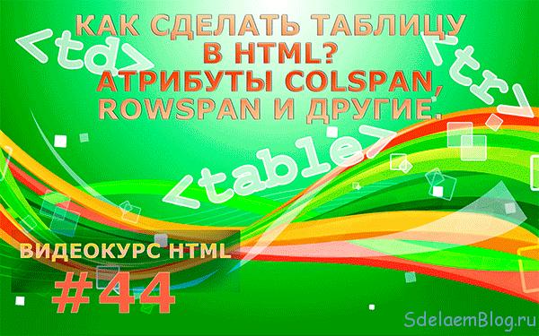 Как сделать таблицу в HTML? Атрибуты colspan, rowspan и другие.